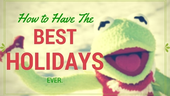 How to Have the best Holidays ever…